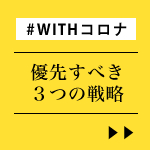 「WITH コロナ」今、優先すべき3つの戦略